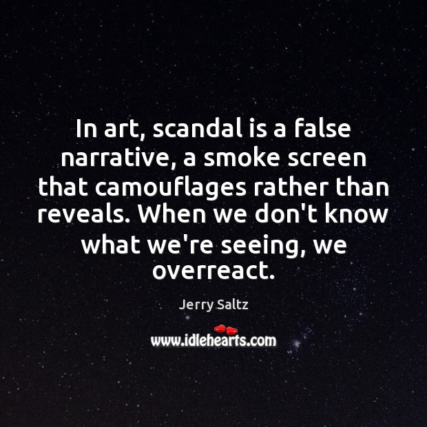 In art, scandal is a false narrative, a smoke screen that camouflages Jerry Saltz Picture Quote