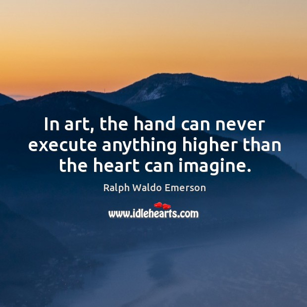 Image, In art, the hand can never execute anything higher than the heart can imagine.