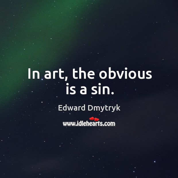 In art, the obvious is a sin. Image