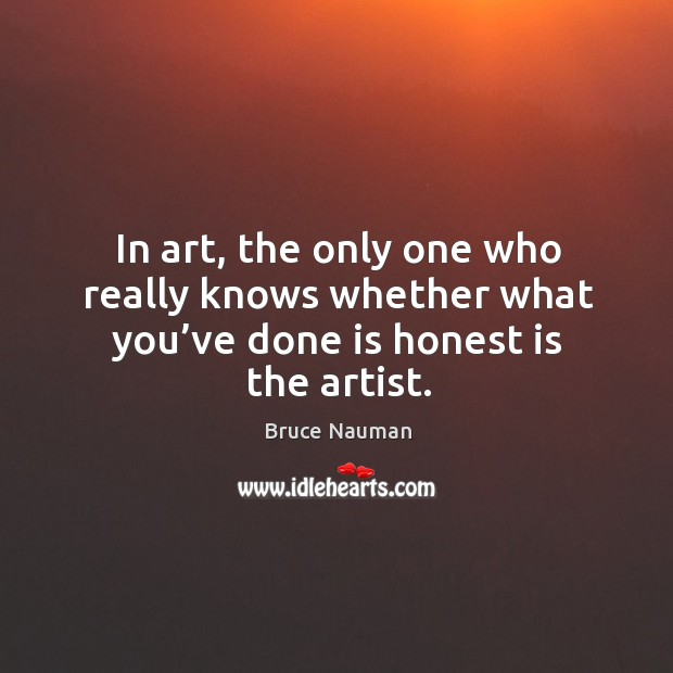 In art, the only one who really knows whether what you've done is honest is the artist. Image