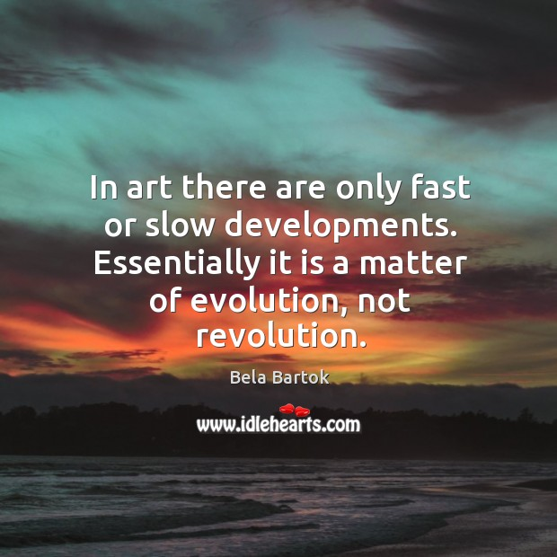 In art there are only fast or slow developments. Essentially it is a matter of evolution, not revolution. Image