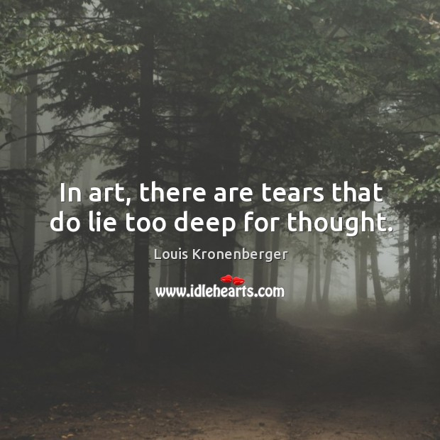 In art, there are tears that do lie too deep for thought. Louis Kronenberger Picture Quote