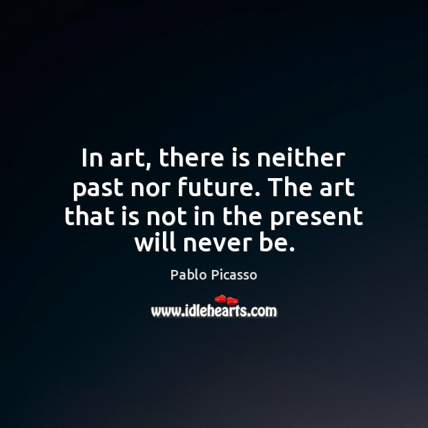 In art, there is neither past nor future. The art that is Pablo Picasso Picture Quote