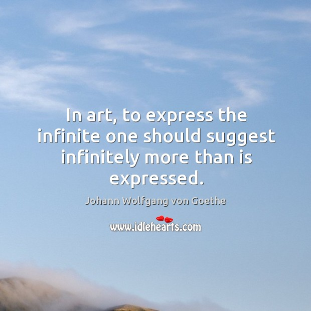 In art, to express the infinite one should suggest infinitely more than is expressed. Image
