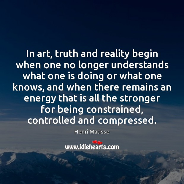 In art, truth and reality begin when one no longer understands what Image