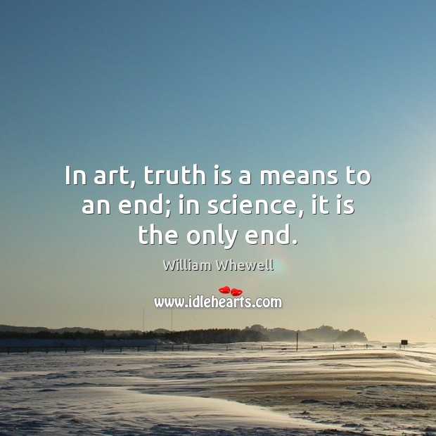 In art, truth is a means to an end; in science, it is the only end. William Whewell Picture Quote