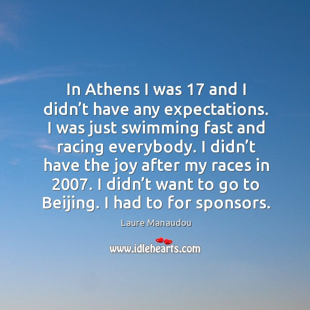 In athens I was 17 and I didn't have any expectations. I was just swimming fast and racing everybody. Image