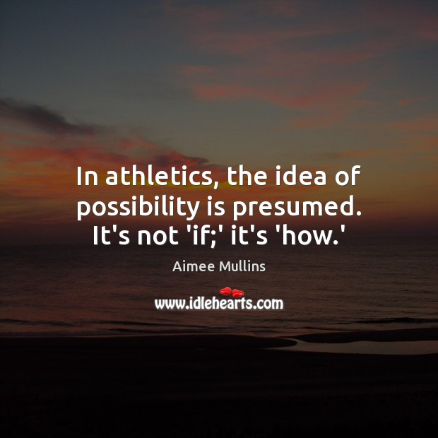 In athletics, the idea of possibility is presumed. It's not 'if;' it's 'how.' Aimee Mullins Picture Quote