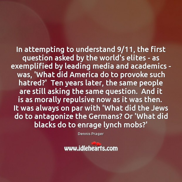 In attempting to understand 9/11, the first question asked by the world's elites Dennis Prager Picture Quote