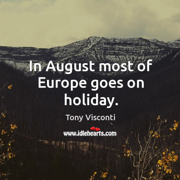 In august most of europe goes on holiday. Tony Visconti Picture Quote