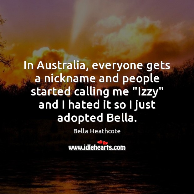 "Image, In Australia, everyone gets a nickname and people started calling me ""Izzy"""