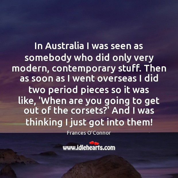 Image, In Australia I was seen as somebody who did only very modern,