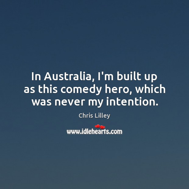 In Australia, I'm built up as this comedy hero, which was never my intention. Chris Lilley Picture Quote