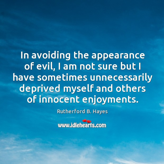 In avoiding the appearance of evil, I am not sure but I have sometimes unnecessarily Rutherford B. Hayes Picture Quote