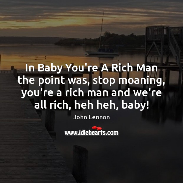 Image, In Baby You're A Rich Man the point was, stop moaning, you're