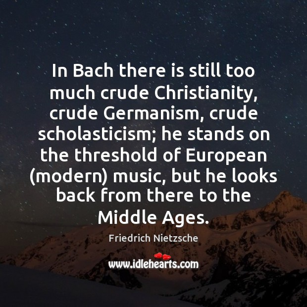 In Bach there is still too much crude Christianity, crude Germanism, crude Image