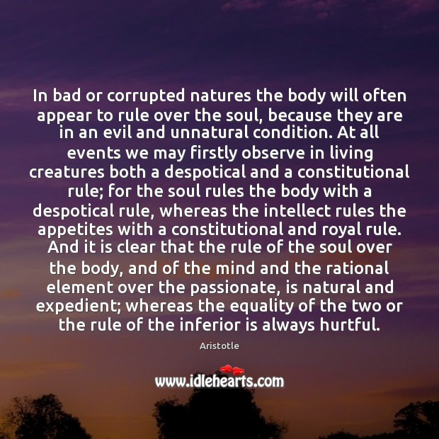 In bad or corrupted natures the body will often appear to rule Aristotle Picture Quote