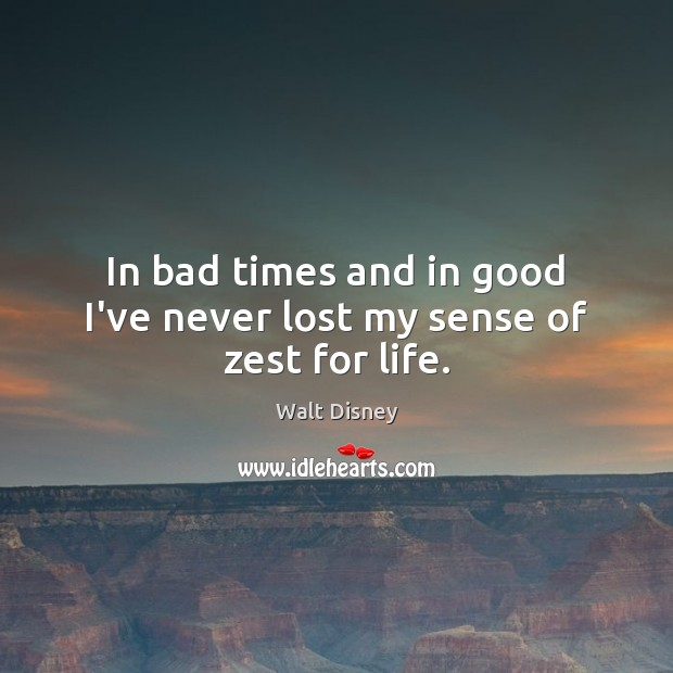 Image, In bad times and in good I've never lost my sense of zest for life.