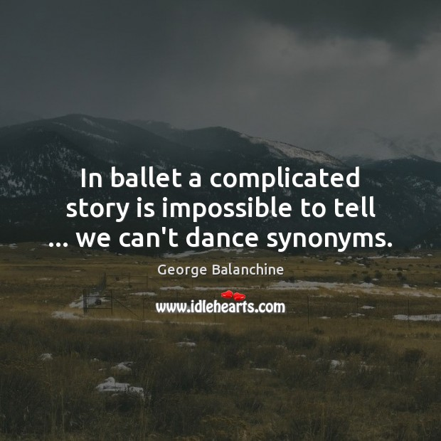 Image, In ballet a complicated story is impossible to tell … we can't dance synonyms.