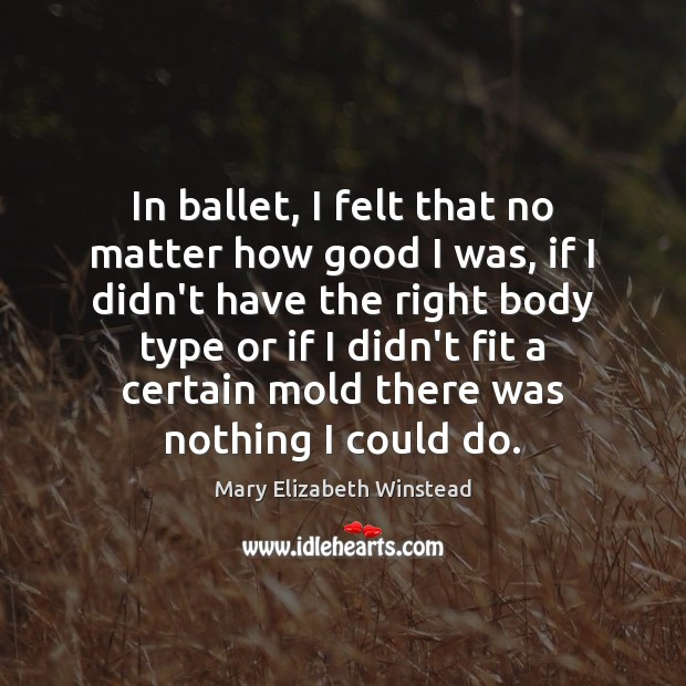 In ballet, I felt that no matter how good I was, if Mary Elizabeth Winstead Picture Quote