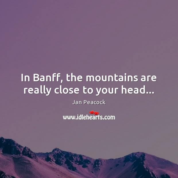 In Banff, the mountains are really close to your head… Image