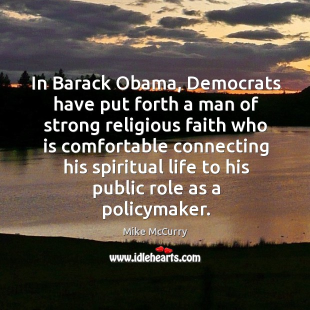 In barack obama, democrats have put forth a man of strong religious faith who is comfortable connecting his spiritual life to his public role as a policymaker. Image