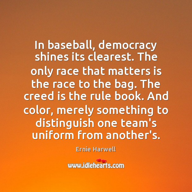 In baseball, democracy shines its clearest. The only race that matters is Ernie Harwell Picture Quote