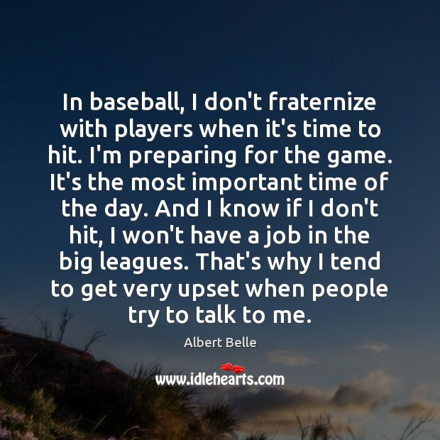 In baseball, I don't fraternize with players when it's time to hit. Image