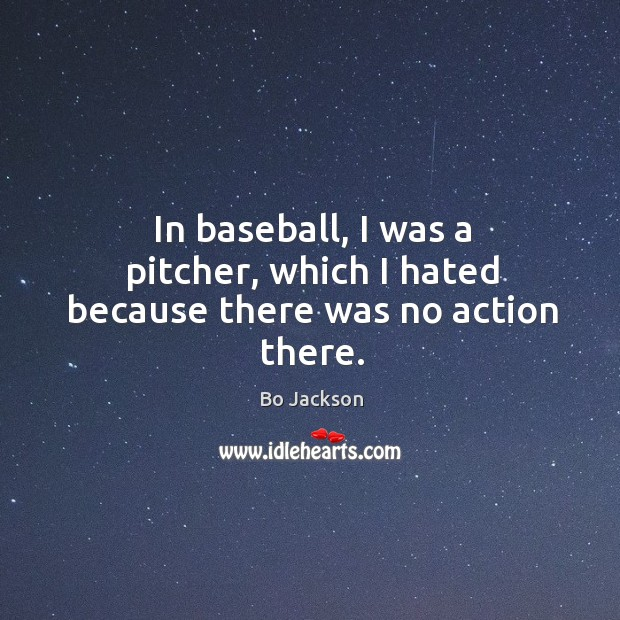 In baseball, I was a pitcher, which I hated because there was no action there. Bo Jackson Picture Quote