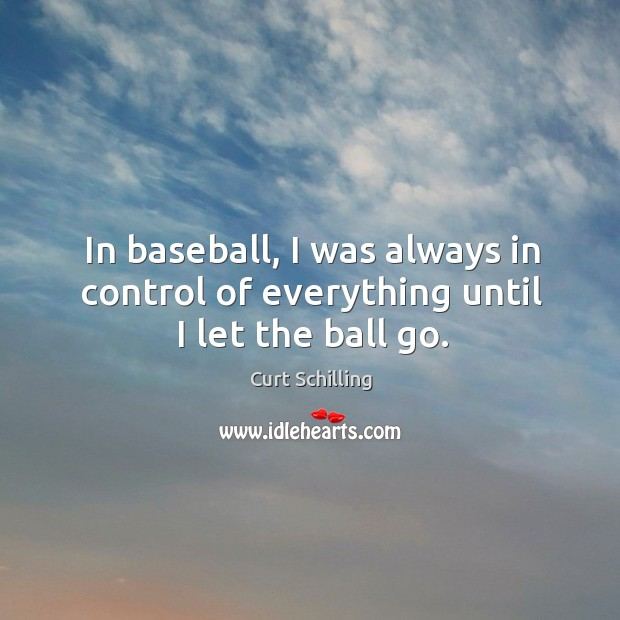 In baseball, I was always in control of everything until I let the ball go. Curt Schilling Picture Quote