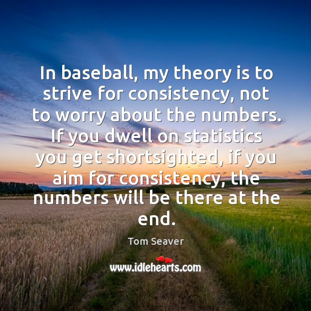 In baseball, my theory is to strive for consistency, not to worry about the numbers. Image