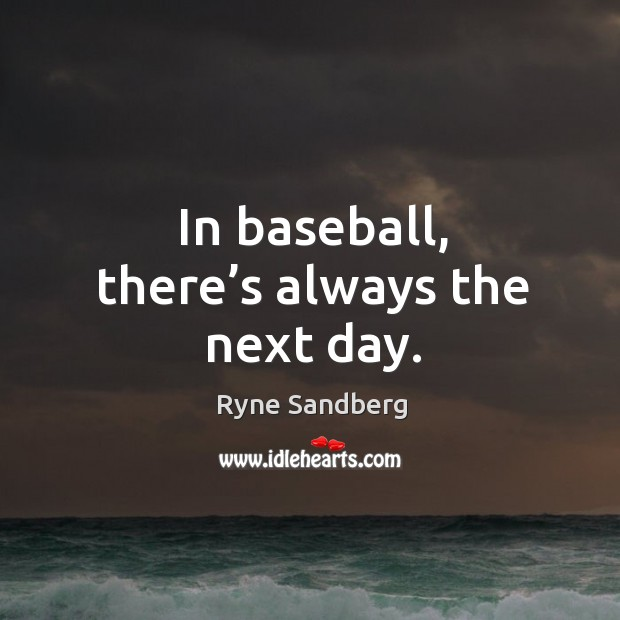 In baseball, there's always the next day. Image