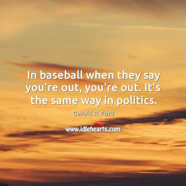 Image, In baseball when they say you're out, you're out. It's the same way in politics.