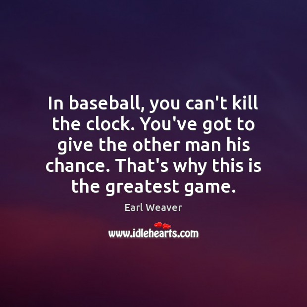 In baseball, you can't kill the clock. You've got to give the Image