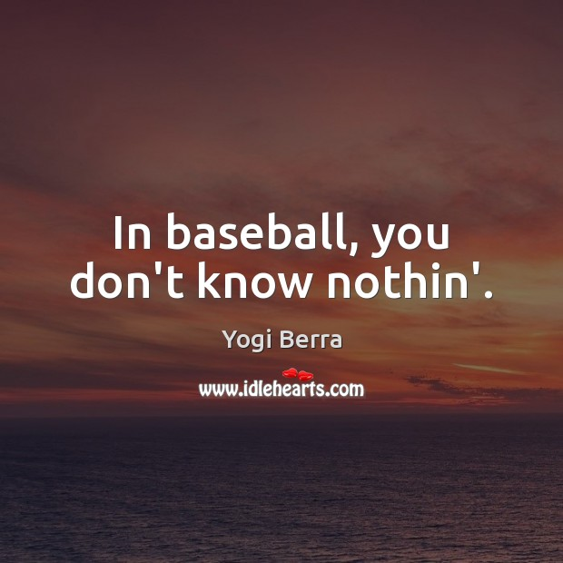 In baseball, you don't know nothin'. Image