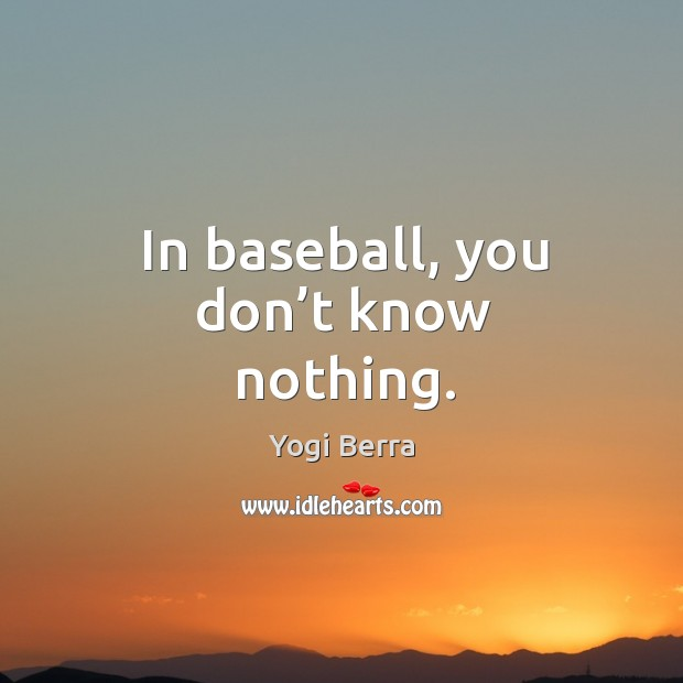 Image, In baseball, you don't know nothing.