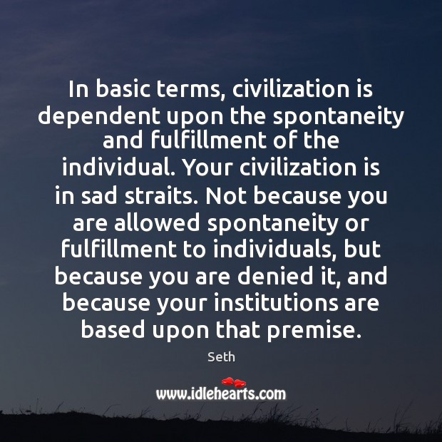 In basic terms, civilization is dependent upon the spontaneity and fulfillment of Seth Picture Quote