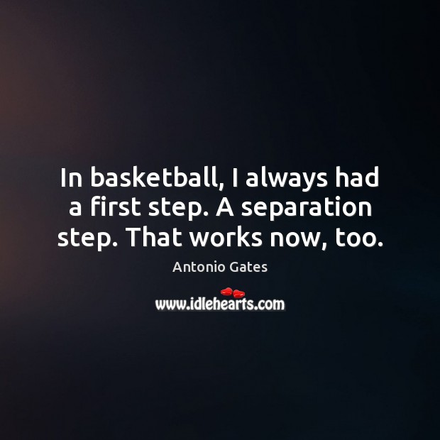 Image, In basketball, I always had a first step. A separation step. That works now, too.