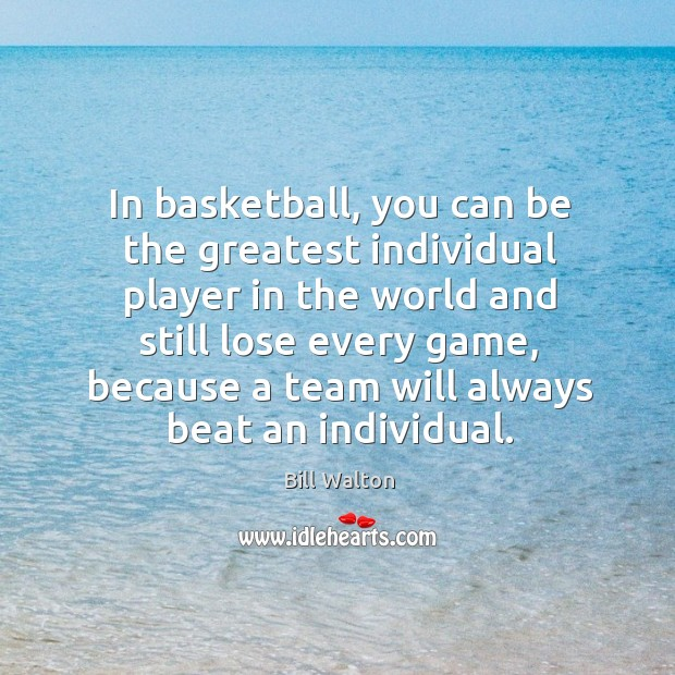 In basketball, you can be the greatest individual player in the world Bill Walton Picture Quote