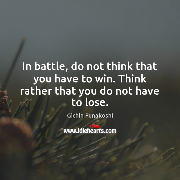 In battle, do not think that you have to win. Think rather that you do not have to lose. Gichin Funakoshi Picture Quote
