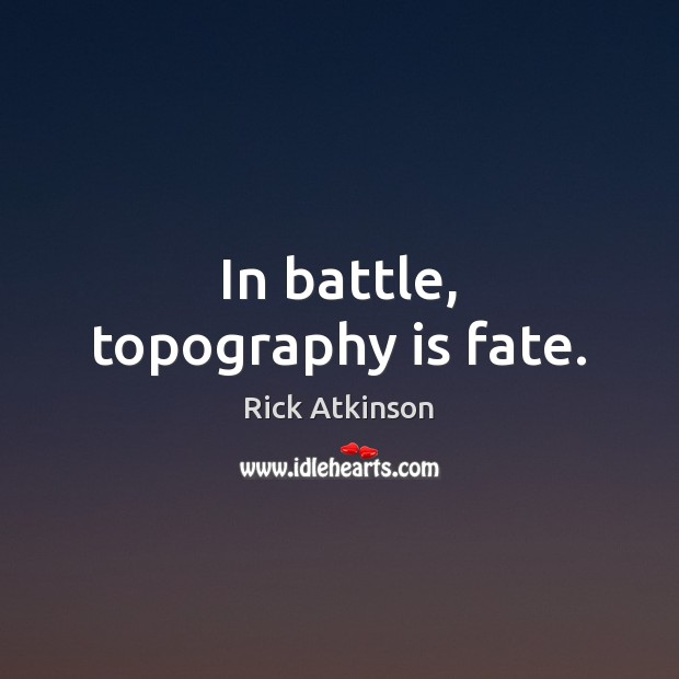 In battle, topography is fate. Image