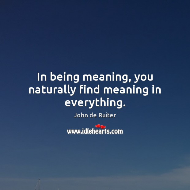 In being meaning, you naturally find meaning in everything. Image