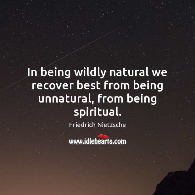 In being wildly natural we recover best from being unnatural, from being spiritual. Image