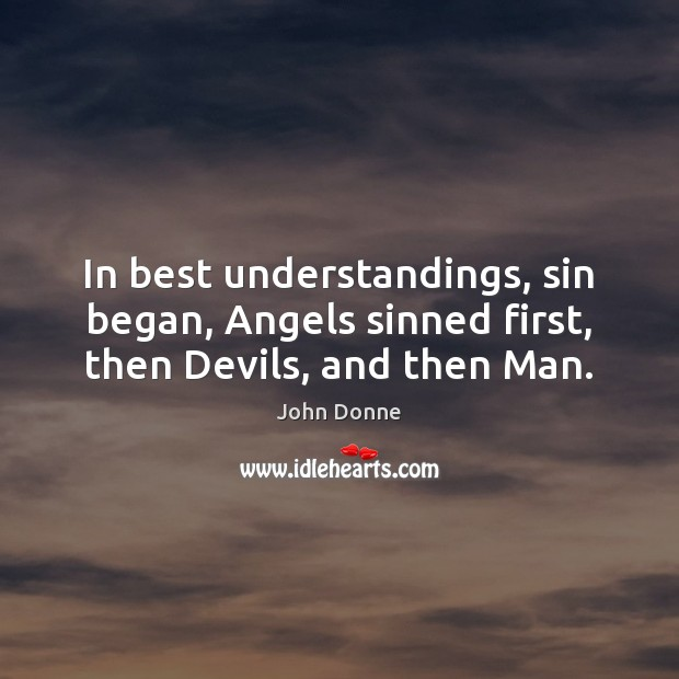In best understandings, sin began, Angels sinned first, then Devils, and then Man. John Donne Picture Quote