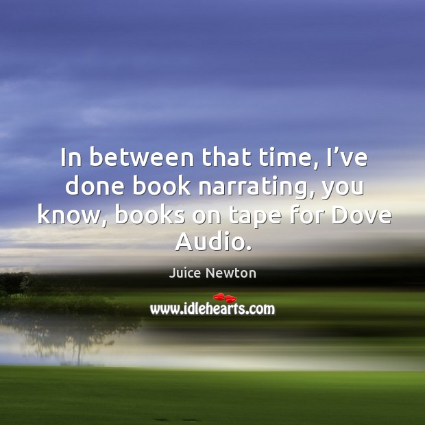 In between that time, I've done book narrating, you know, books on tape for dove audio. Image