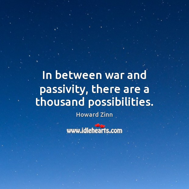 In between war and passivity, there are a thousand possibilities. Howard Zinn Picture Quote