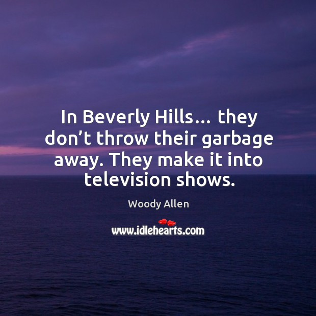 Image, In beverly hills… they don't throw their garbage away. They make it into television shows.