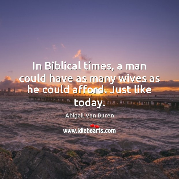 In Biblical times, a man could have as many wives as he could afford. Just like today. Image