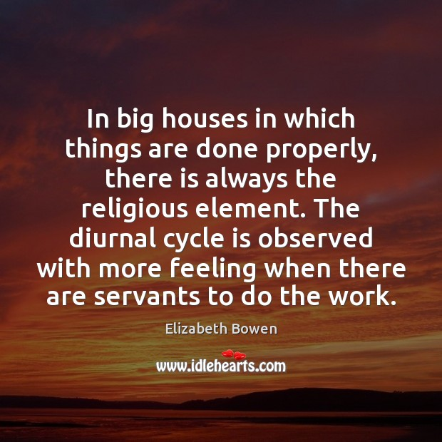 In big houses in which things are done properly, there is always Elizabeth Bowen Picture Quote