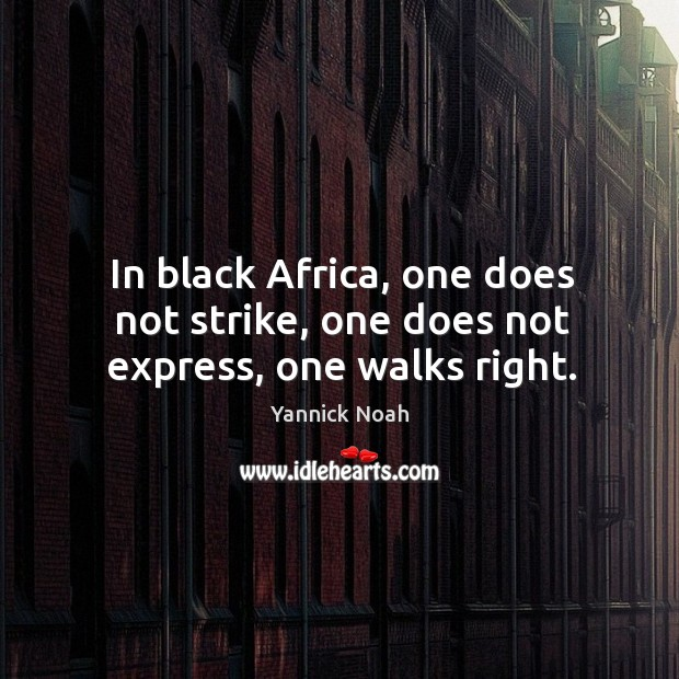 In black Africa, one does not strike, one does not express, one walks right. Yannick Noah Picture Quote